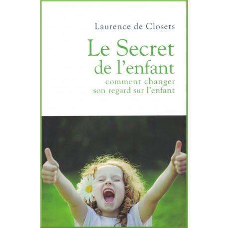 Le secret de l'enfant , comment changer son regard sur l'enfant, De Closets Laurence